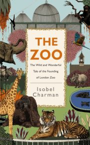 The Zoo: the wild and wonderful tale of the founding of London Zoo by Isobel Charman. A review by Jane McChrystal